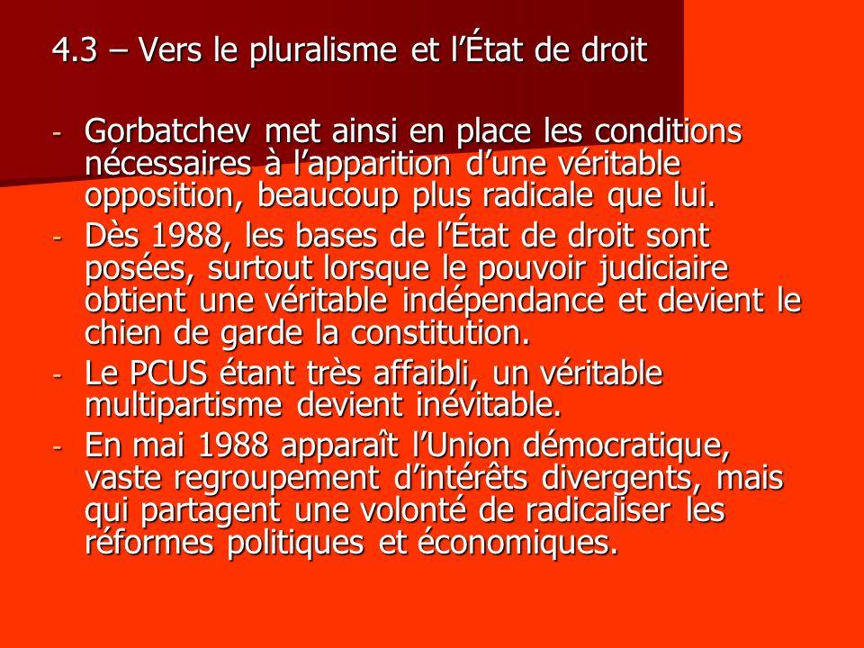 4.3 – Vers le pluralisme et lÉtat de droit - Gorbatchev met ainsi en place les conditions nécessaires à lapparition dune véritable opposition, beaucoup plus radicale que lui.