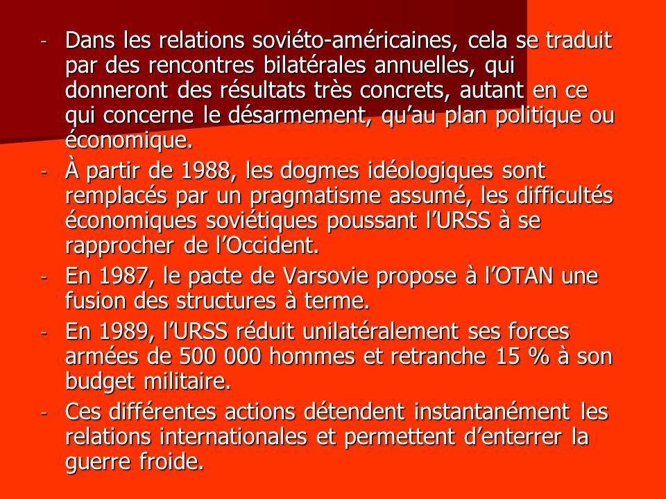 - Dans les relations soviéto-américaines, cela se traduit par des rencontres bilatérales annuelles, qui donneront des résultats très concrets, autant en ce qui concerne le désarmement, quau plan politique ou économique.