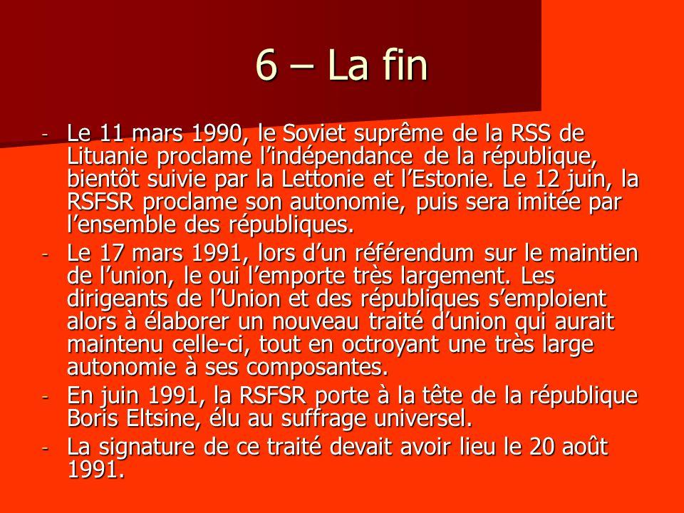 6 – La fin - Le 11 mars 1990, le Soviet suprême de la RSS de Lituanie proclame lindépendance de la république, bientôt suivie par la Lettonie et lEstonie.