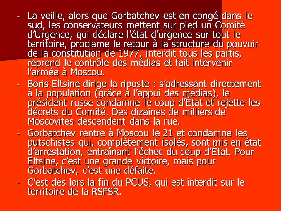 - La veille, alors que Gorbatchev est en congé dans le sud, les conservateurs mettent sur pied un Comité dUrgence, qui déclare létat durgence sur tout le territoire, proclame le retour à la structure du pouvoir de la constitution de 1977, interdit tous les partis, reprend le contrôle des médias et fait intervenir larmée à Moscou.