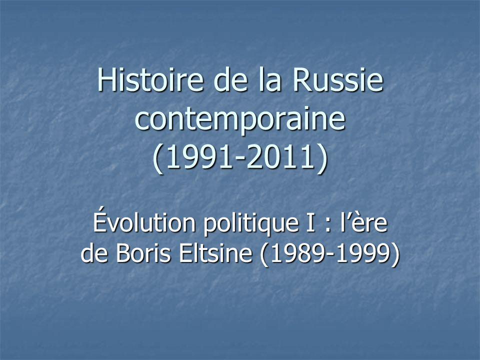 Histoire de la Russie contemporaine (1991-2011) Évolution politique I : lère de Boris Eltsine (1989-1999)