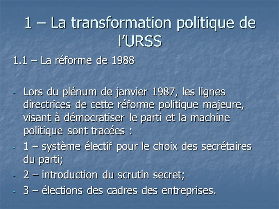 1 – La transformation politique de lURSS 1.1 – La réforme de 1988 - Lors du plénum de janvier 1987, les lignes directrices de cette réforme politique