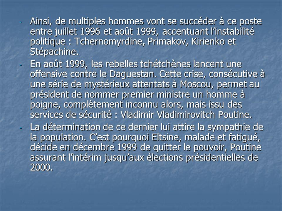- Ainsi, de multiples hommes vont se succéder à ce poste entre juillet 1996 et août 1999, accentuant linstabilité politique : Tchernomyrdine, Primakov