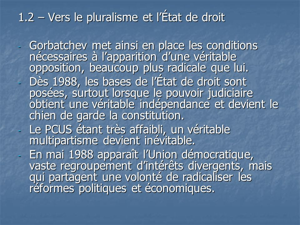 1.2 – Vers le pluralisme et lÉtat de droit - Gorbatchev met ainsi en place les conditions nécessaires à lapparition dune véritable opposition, beaucou