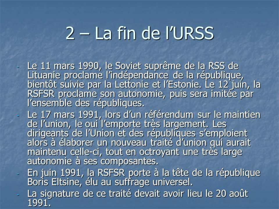 2 – La fin de lURSS - Le 11 mars 1990, le Soviet suprême de la RSS de Lituanie proclame lindépendance de la république, bientôt suivie par la Lettonie