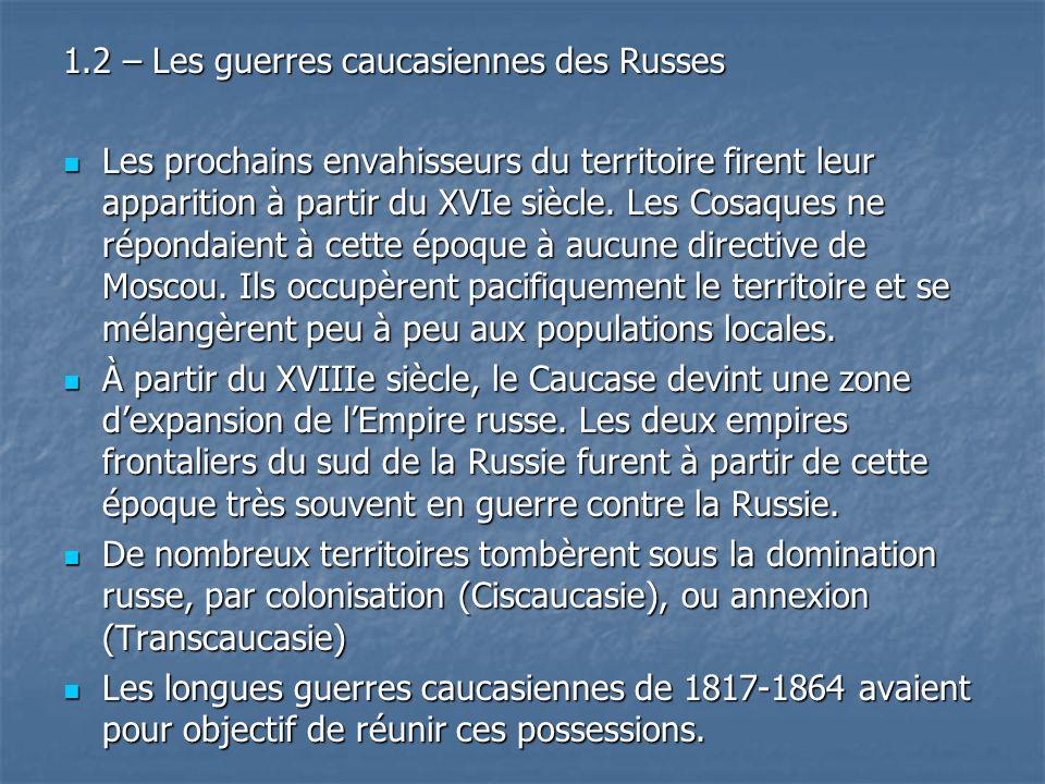 1.2 – Les guerres caucasiennes des Russes Les prochains envahisseurs du territoire firent leur apparition à partir du XVIe siècle. Les Cosaques ne rép