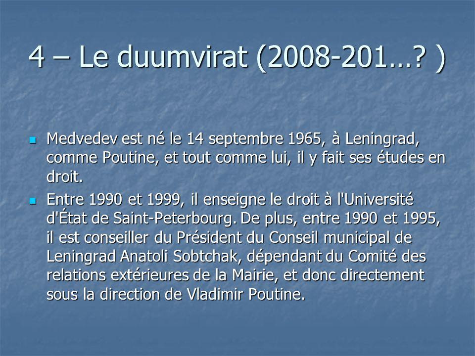 4 – Le duumvirat (2008-201…? ) Medvedev est né le 14 septembre 1965, à Leningrad, comme Poutine, et tout comme lui, il y fait ses études en droit. Med