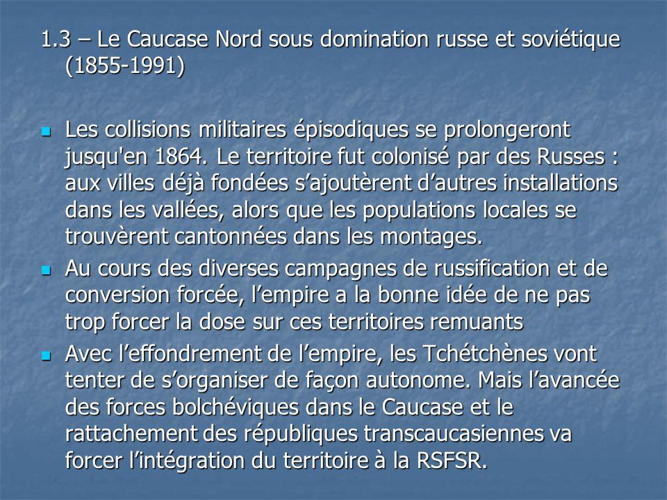 1.3 – Le Caucase Nord sous domination russe et soviétique (1855-1991) Les collisions militaires épisodiques se prolongeront jusqu'en 1864. Le territoi