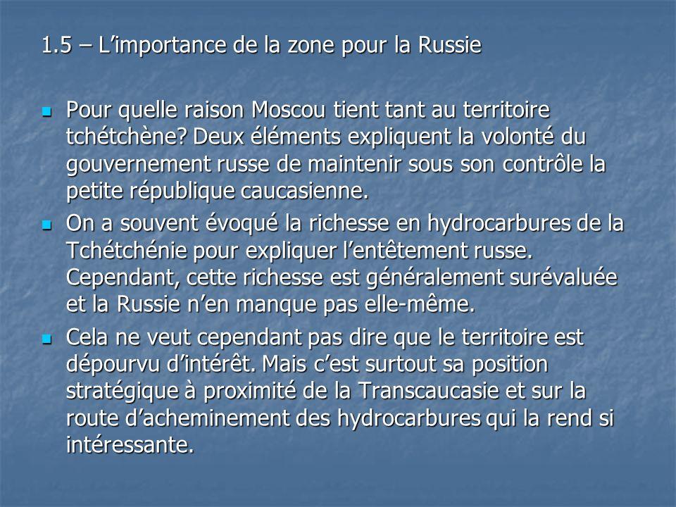 1.5 – Limportance de la zone pour la Russie Pour quelle raison Moscou tient tant au territoire tchétchène? Deux éléments expliquent la volonté du gouv