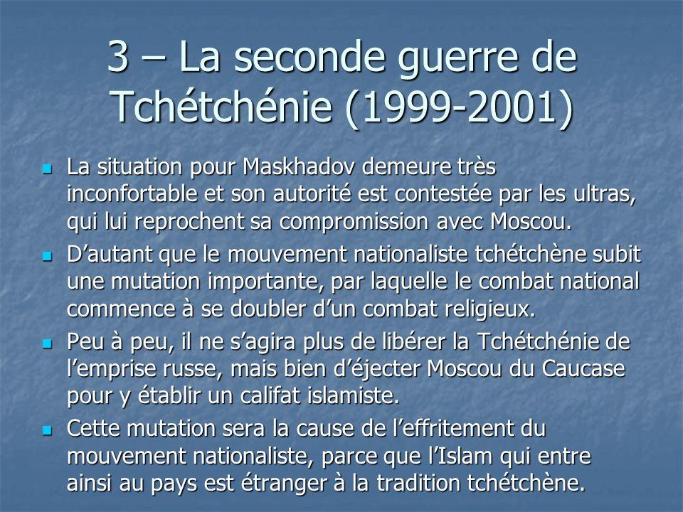 3 – La seconde guerre de Tchétchénie (1999-2001) La situation pour Maskhadov demeure très inconfortable et son autorité est contestée par les ultras,