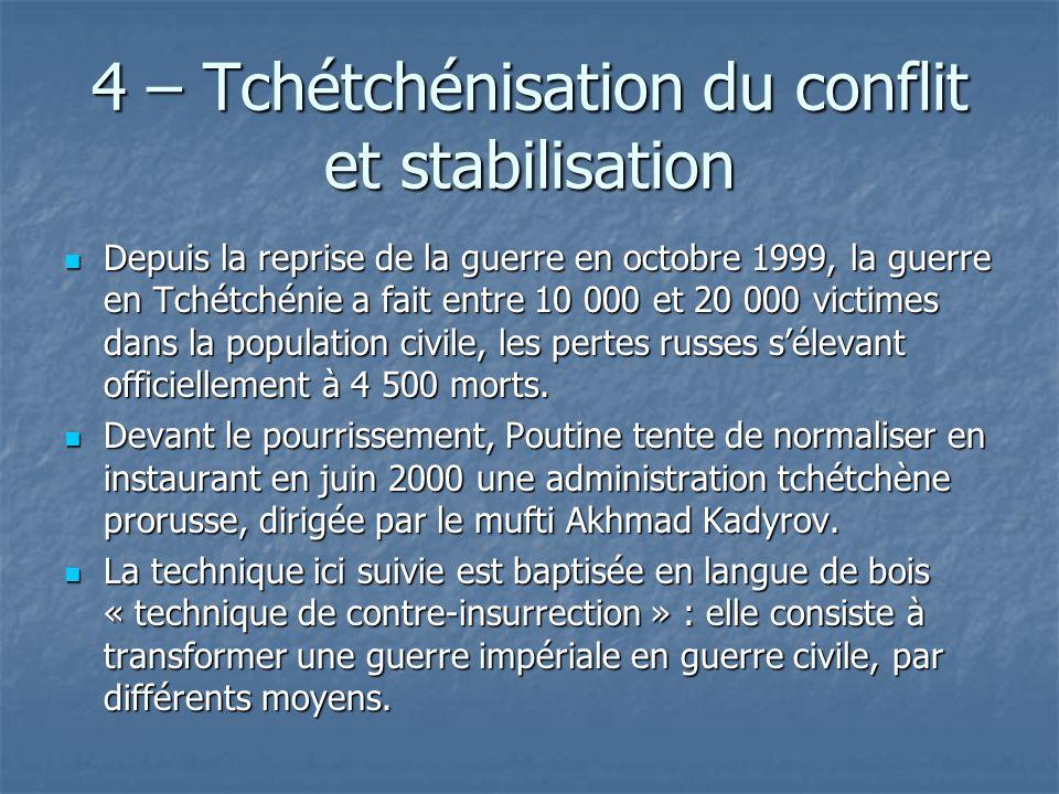 4 – Tchétchénisation du conflit et stabilisation Depuis la reprise de la guerre en octobre 1999, la guerre en Tchétchénie a fait entre 10 000 et 20 00