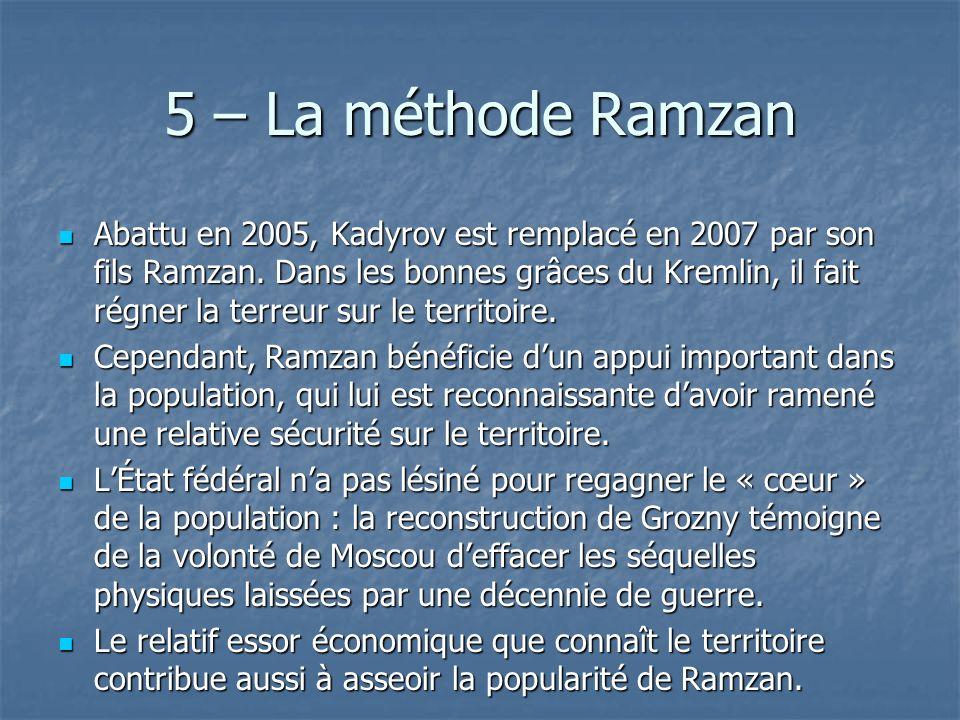 5 – La méthode Ramzan Abattu en 2005, Kadyrov est remplacé en 2007 par son fils Ramzan. Dans les bonnes grâces du Kremlin, il fait régner la terreur s