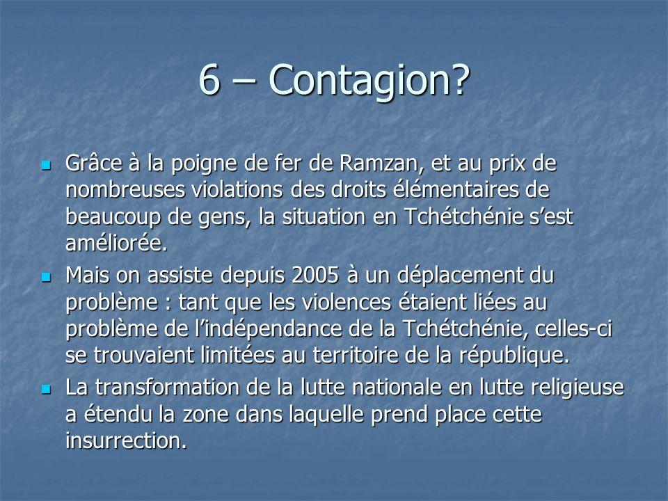 6 – Contagion? Grâce à la poigne de fer de Ramzan, et au prix de nombreuses violations des droits élémentaires de beaucoup de gens, la situation en Tc
