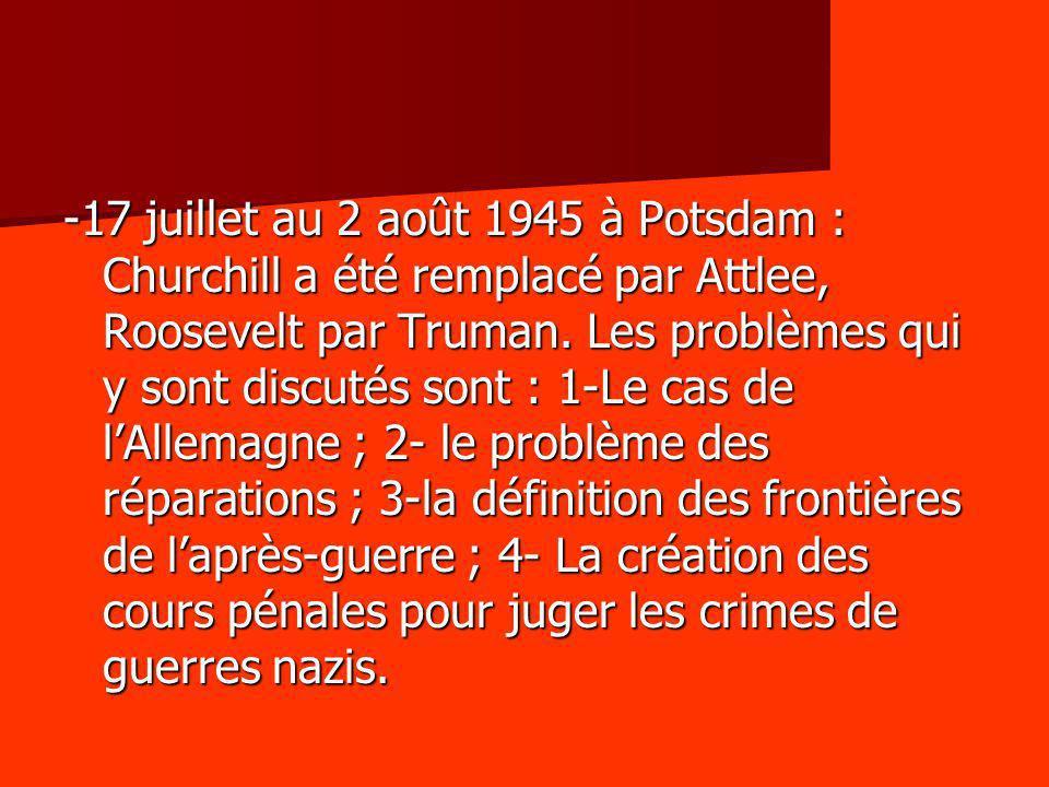 -17 juillet au 2 août 1945 à Potsdam : Churchill a été remplacé par Attlee, Roosevelt par Truman. Les problèmes qui y sont discutés sont : 1-Le cas de