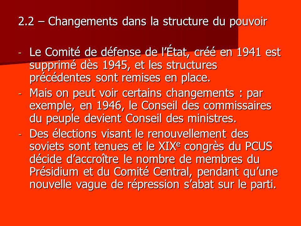 2.2 – Changements dans la structure du pouvoir - Le Comité de défense de lÉtat, créé en 1941 est supprimé dès 1945, et les structures précédentes sont