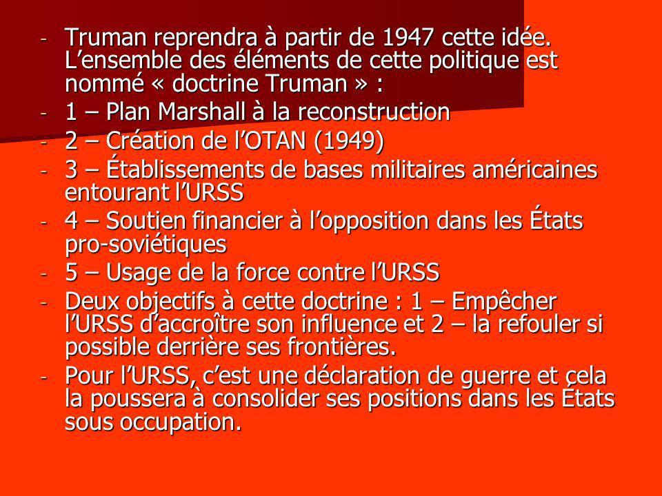 - Truman reprendra à partir de 1947 cette idée. Lensemble des éléments de cette politique est nommé « doctrine Truman » : - 1 – Plan Marshall à la rec