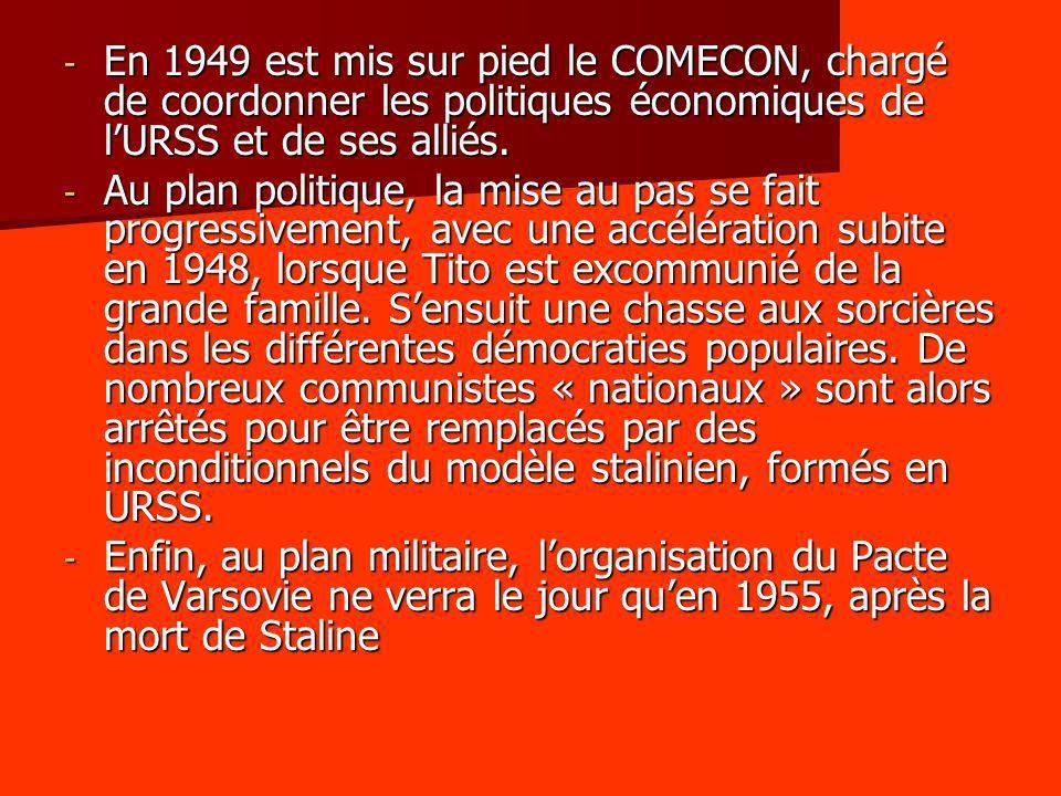 - En 1949 est mis sur pied le COMECON, chargé de coordonner les politiques économiques de lURSS et de ses alliés. - Au plan politique, la mise au pas