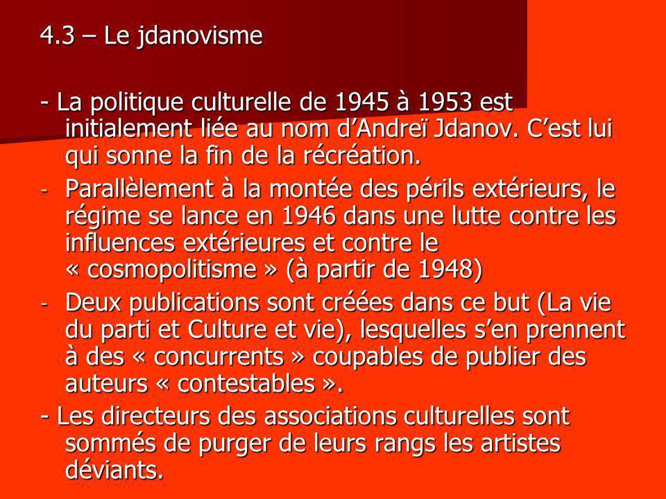 4.3 – Le jdanovisme - La politique culturelle de 1945 à 1953 est initialement liée au nom dAndreï Jdanov. Cest lui qui sonne la fin de la récréation.