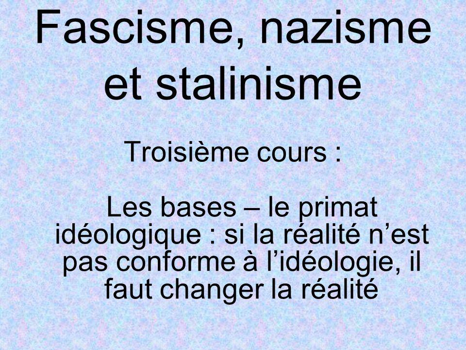 Fascisme, nazisme et stalinisme Troisième cours : Les bases – le primat idéologique : si la réalité nest pas conforme à lidéologie, il faut changer la