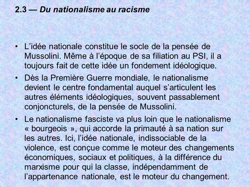 2.3 Du nationalisme au racisme Lidée nationale constitue le socle de la pensée de Mussolini. Même à lépoque de sa filiation au PSI, il a toujours fait