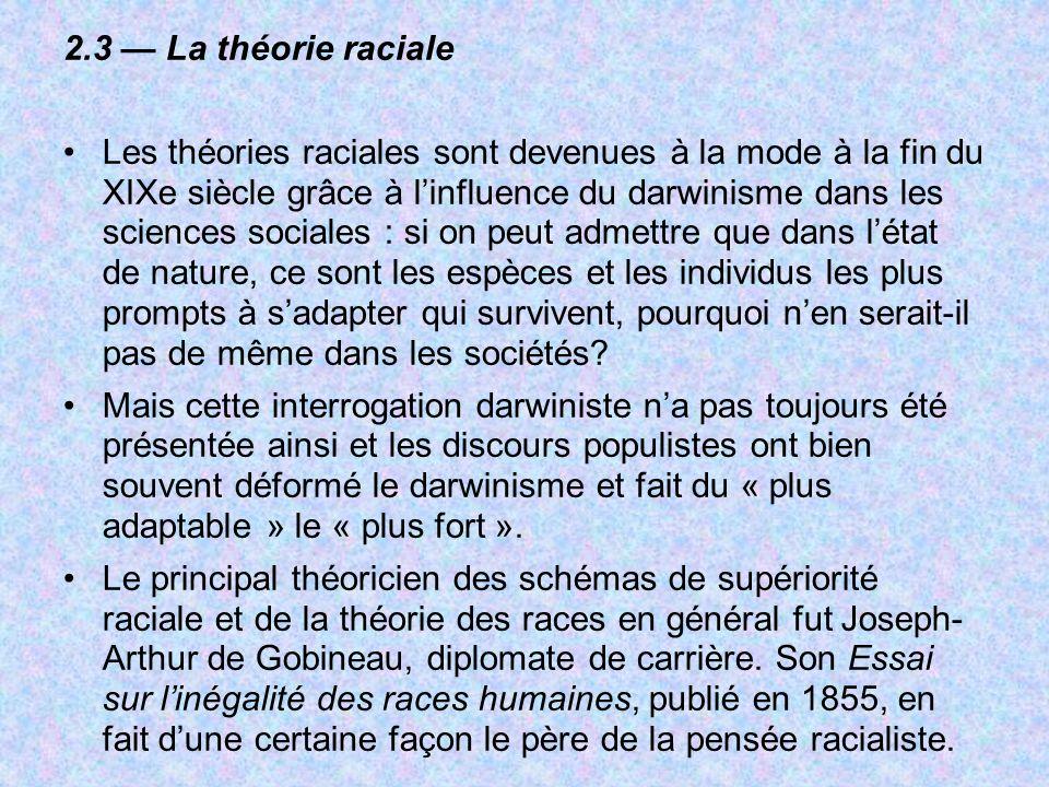 2.3 La théorie raciale Les théories raciales sont devenues à la mode à la fin du XIXe siècle grâce à linfluence du darwinisme dans les sciences social