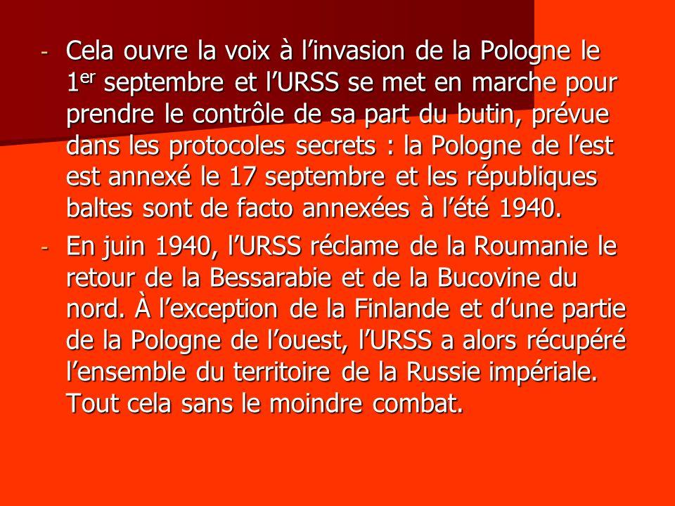 - Cela ouvre la voix à linvasion de la Pologne le 1 er septembre et lURSS se met en marche pour prendre le contrôle de sa part du butin, prévue dans l