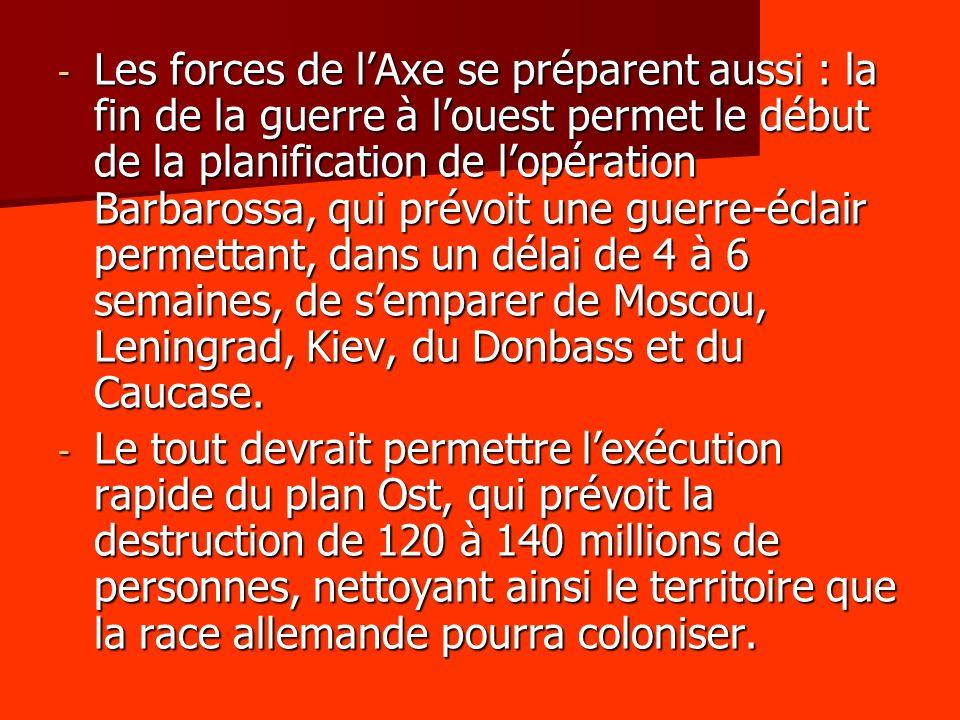 - Les forces de lAxe se préparent aussi : la fin de la guerre à louest permet le début de la planification de lopération Barbarossa, qui prévoit une g