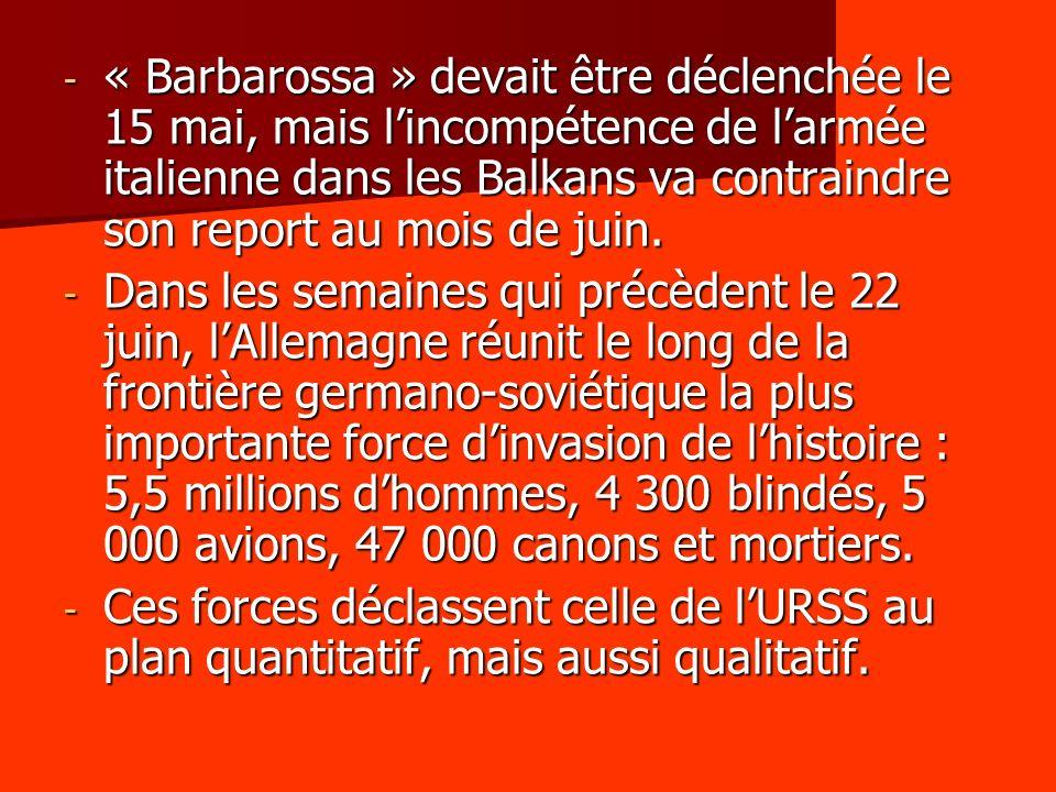 - « Barbarossa » devait être déclenchée le 15 mai, mais lincompétence de larmée italienne dans les Balkans va contraindre son report au mois de juin.