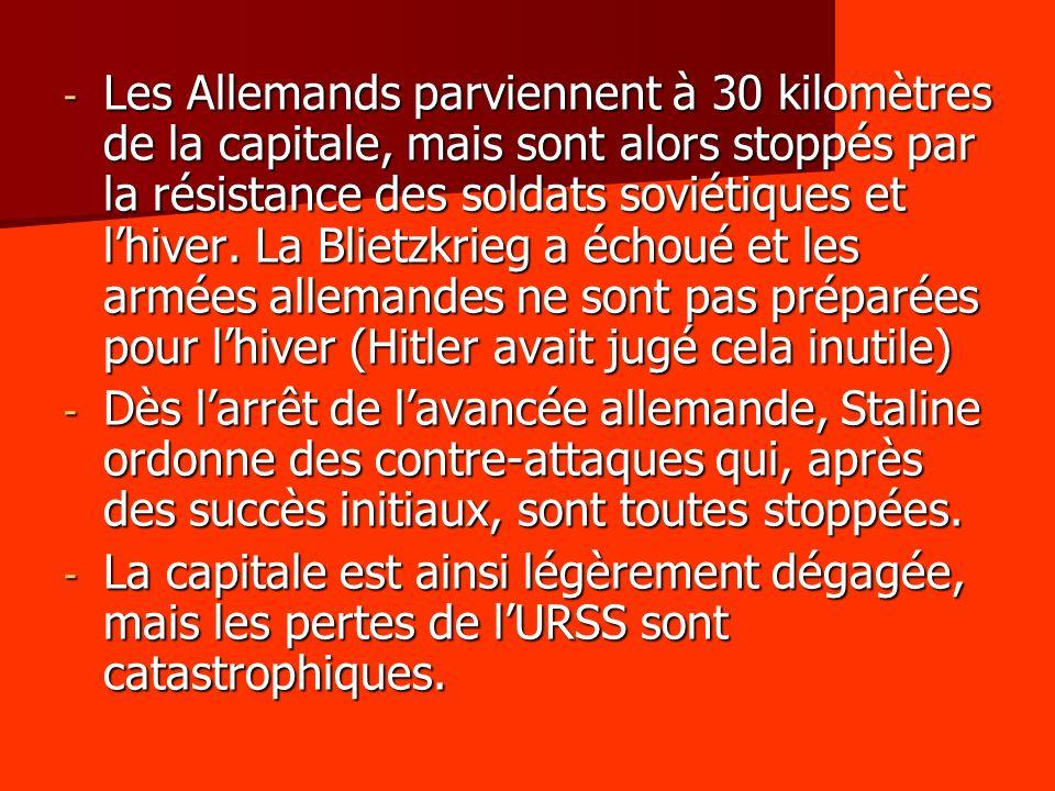 - Les Allemands parviennent à 30 kilomètres de la capitale, mais sont alors stoppés par la résistance des soldats soviétiques et lhiver. La Blietzkrie