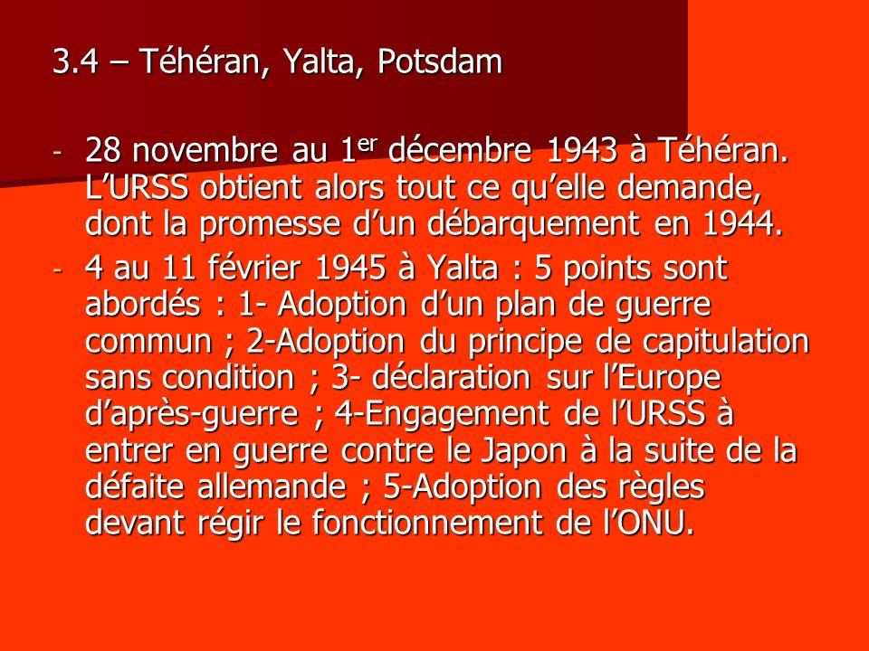 3.4 – Téhéran, Yalta, Potsdam - 28 novembre au 1 er décembre 1943 à Téhéran. LURSS obtient alors tout ce quelle demande, dont la promesse dun débarque