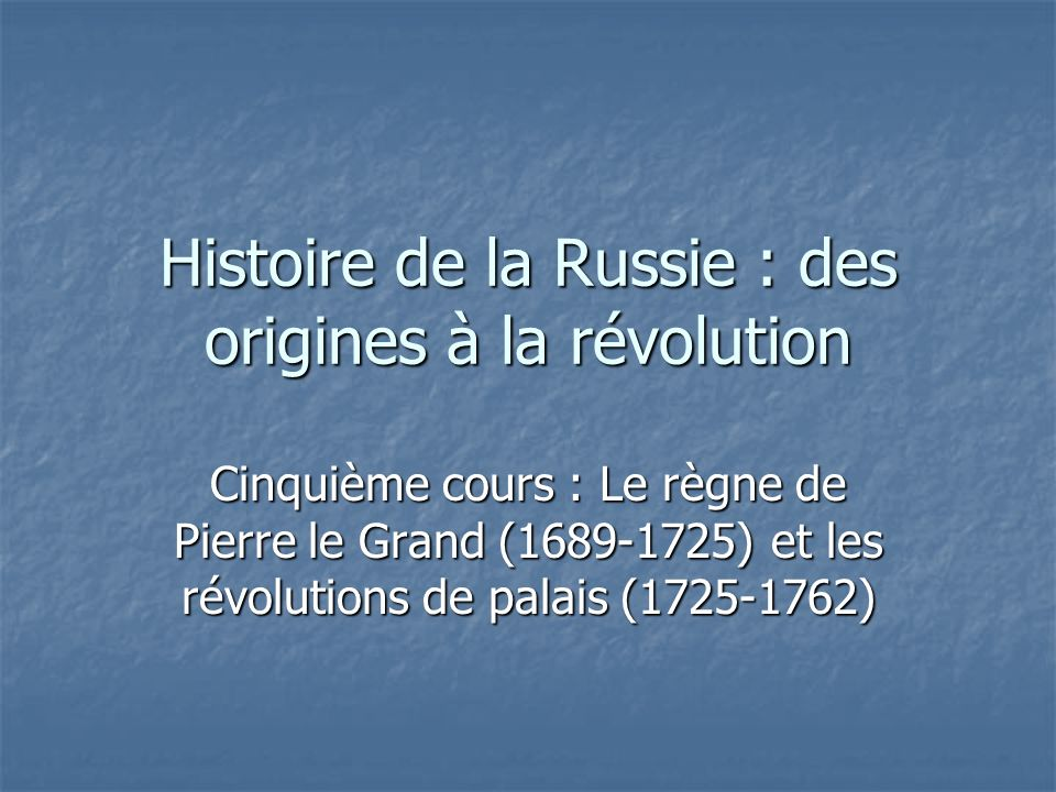 Histoire de la Russie : des origines à la révolution Cinquième cours : Le règne de Pierre le Grand (1689-1725) et les révolutions de palais (1725-1762