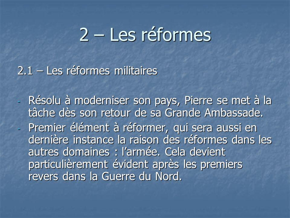 2 – Les réformes 2.1 – Les réformes militaires - Résolu à moderniser son pays, Pierre se met à la tâche dès son retour de sa Grande Ambassade. - Premi