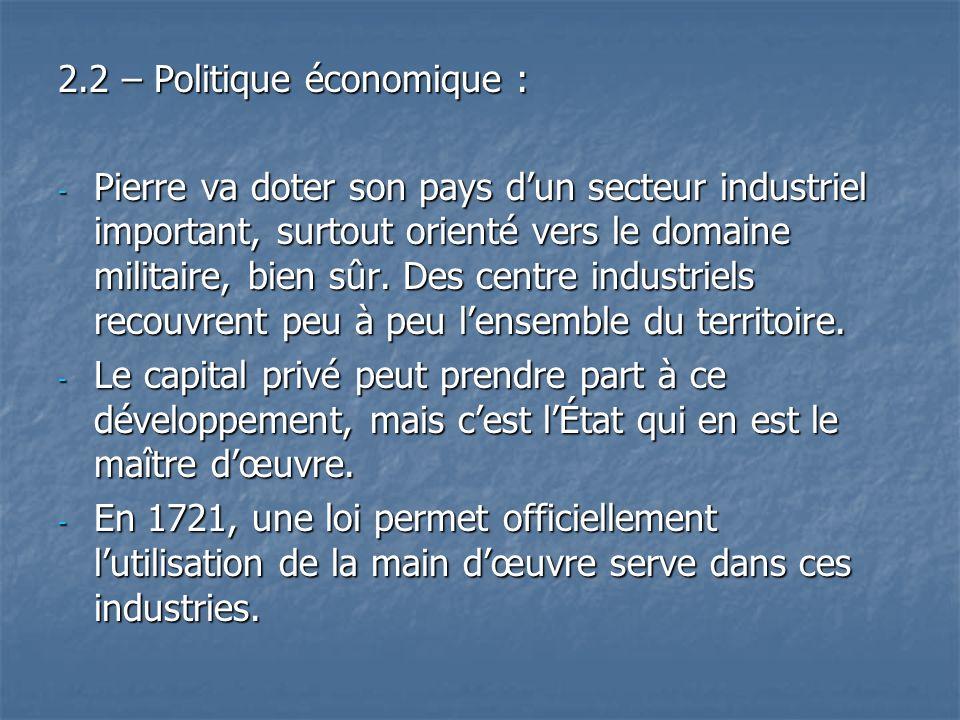 2.2 – Politique économique : - Pierre va doter son pays dun secteur industriel important, surtout orienté vers le domaine militaire, bien sûr. Des cen