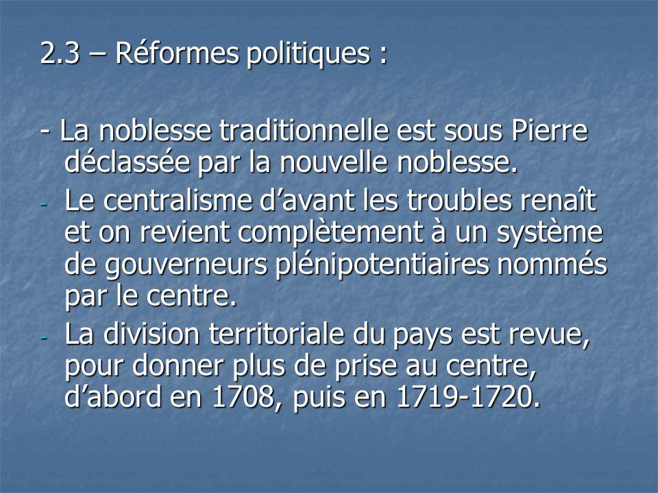 2.3 – Réformes politiques : - La noblesse traditionnelle est sous Pierre déclassée par la nouvelle noblesse. - Le centralisme davant les troubles rena