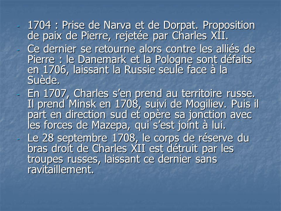 - 1704 : Prise de Narva et de Dorpat. Proposition de paix de Pierre, rejetée par Charles XII. - Ce dernier se retourne alors contre les alliés de Pier