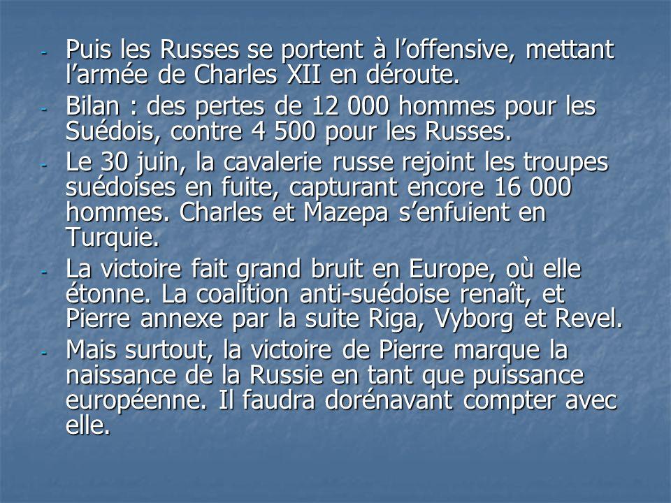 - Puis les Russes se portent à loffensive, mettant larmée de Charles XII en déroute. - Bilan : des pertes de 12 000 hommes pour les Suédois, contre 4
