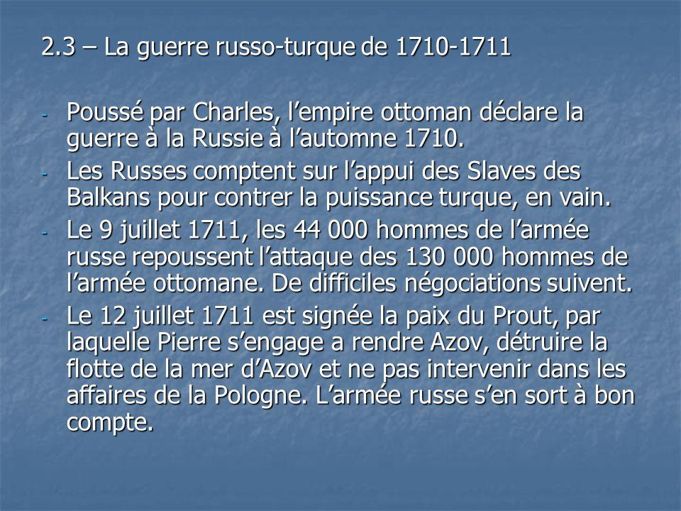 2.3 – La guerre russo-turque de 1710-1711 - Poussé par Charles, lempire ottoman déclare la guerre à la Russie à lautomne 1710. - Les Russes comptent s