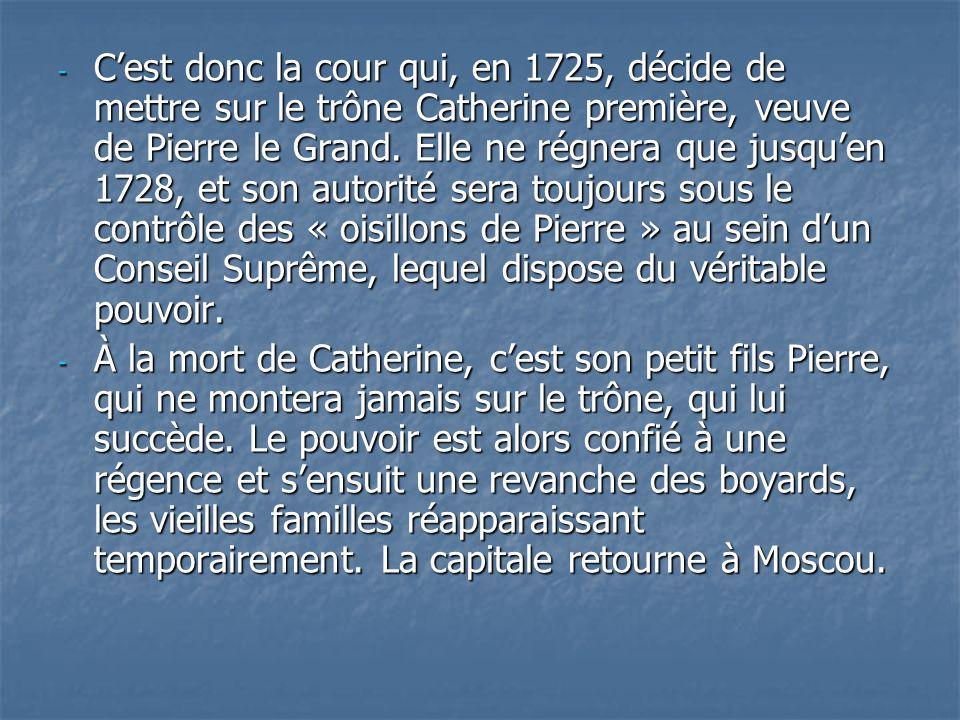 - Cest donc la cour qui, en 1725, décide de mettre sur le trône Catherine première, veuve de Pierre le Grand. Elle ne régnera que jusquen 1728, et son