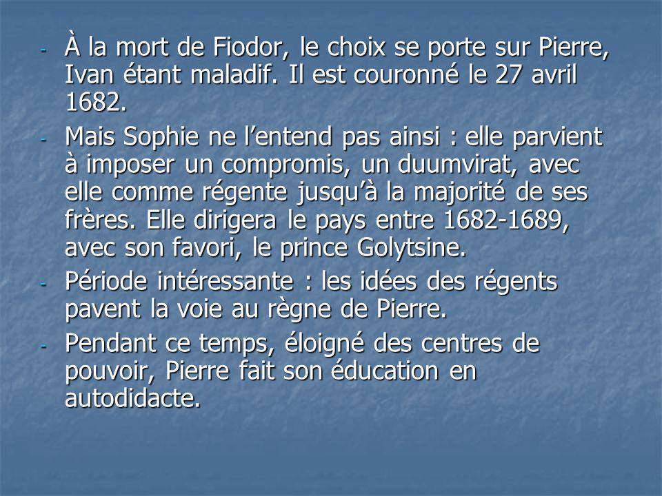 - À la mort de Fiodor, le choix se porte sur Pierre, Ivan étant maladif. Il est couronné le 27 avril 1682. - Mais Sophie ne lentend pas ainsi : elle p