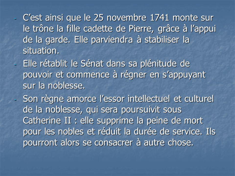 - Cest ainsi que le 25 novembre 1741 monte sur le trône la fille cadette de Pierre, grâce à lappui de la garde. Elle parviendra à stabiliser la situat