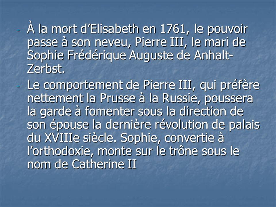 - À la mort dElisabeth en 1761, le pouvoir passe à son neveu, Pierre III, le mari de Sophie Frédérique Auguste de Anhalt- Zerbst. - Le comportement de