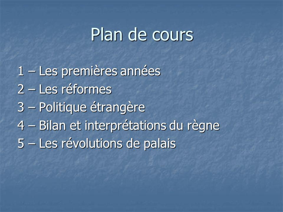 Plan de cours 1 – Les premières années 2 – Les réformes 3 – Politique étrangère 4 – Bilan et interprétations du règne 5 – Les révolutions de palais