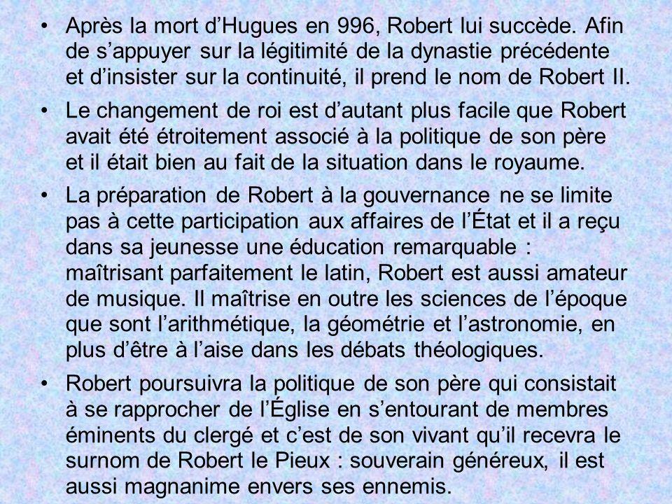 Après la mort dHugues en 996, Robert lui succède. Afin de sappuyer sur la légitimité de la dynastie précédente et dinsister sur la continuité, il pren