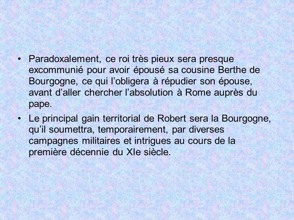 Paradoxalement, ce roi très pieux sera presque excommunié pour avoir épousé sa cousine Berthe de Bourgogne, ce qui lobligera à répudier son épouse, av
