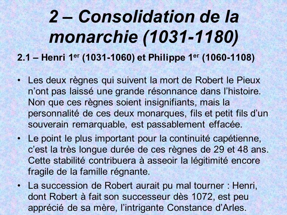 2 – Consolidation de la monarchie (1031-1180) 2.1 – Henri 1 er (1031-1060) et Philippe 1 er (1060-1108) Les deux règnes qui suivent la mort de Robert