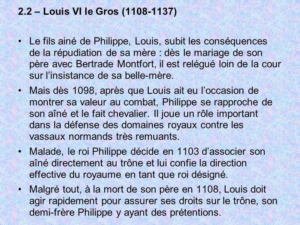 2.2 – Louis VI le Gros (1108-1137) Le fils ainé de Philippe, Louis, subit les conséquences de la répudiation de sa mère : dès le mariage de son père a