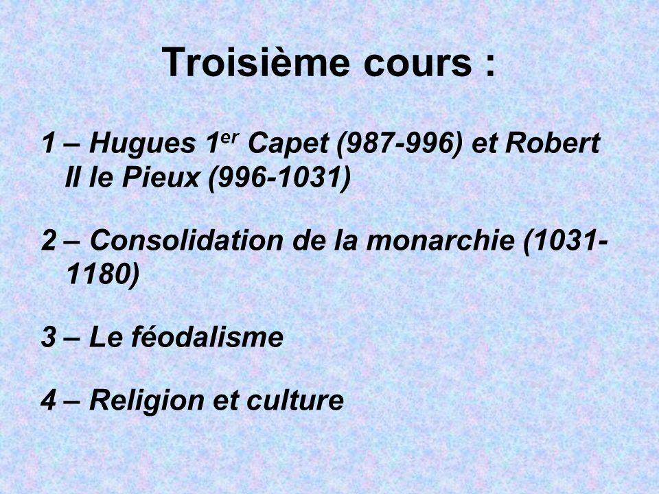 Troisième cours : 1 – Hugues 1 er Capet (987-996) et Robert II le Pieux (996-1031) 2 – Consolidation de la monarchie (1031- 1180) 3 – Le féodalisme 4