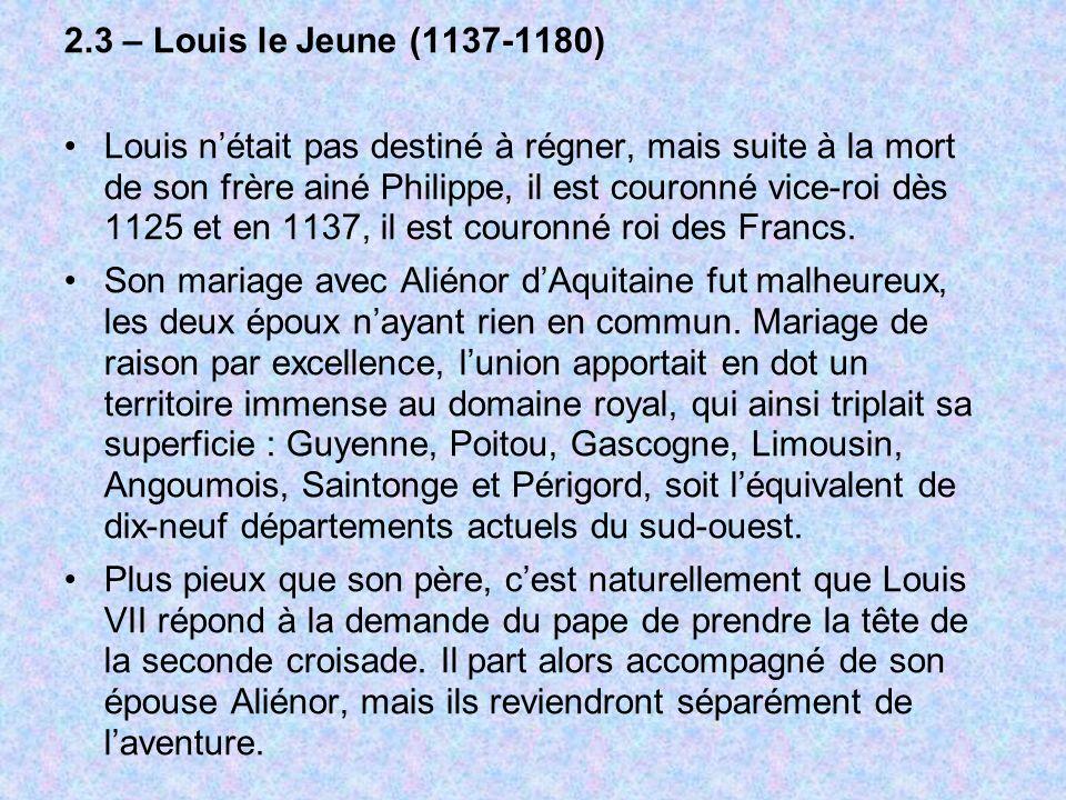 2.3 – Louis le Jeune (1137-1180) Louis nétait pas destiné à régner, mais suite à la mort de son frère ainé Philippe, il est couronné vice-roi dès 1125