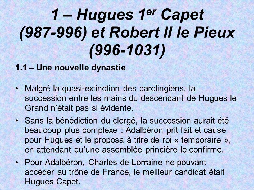 1 – Hugues 1 er Capet (987-996) et Robert II le Pieux (996-1031) 1.1 – Une nouvelle dynastie Malgré la quasi-extinction des carolingiens, la successio