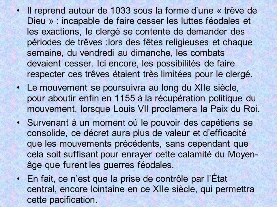 Il reprend autour de 1033 sous la forme dune « trêve de Dieu » : incapable de faire cesser les luttes féodales et les exactions, le clergé se contente